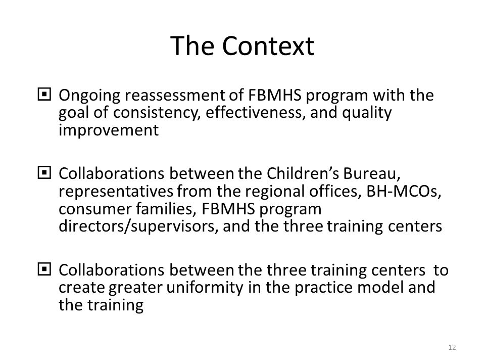 The Context Ongoing reassessment of FBMHS program with the goal of consistency, effectiveness, and quality improvement Collaborations between the Childrens Bureau, representatives from the regional offices, BH-MCOs, consumer families, FBMHS program directors/supervisors, and the three training centers Collaborations between the three training centers to create greater uniformity in the practice model and the training 12