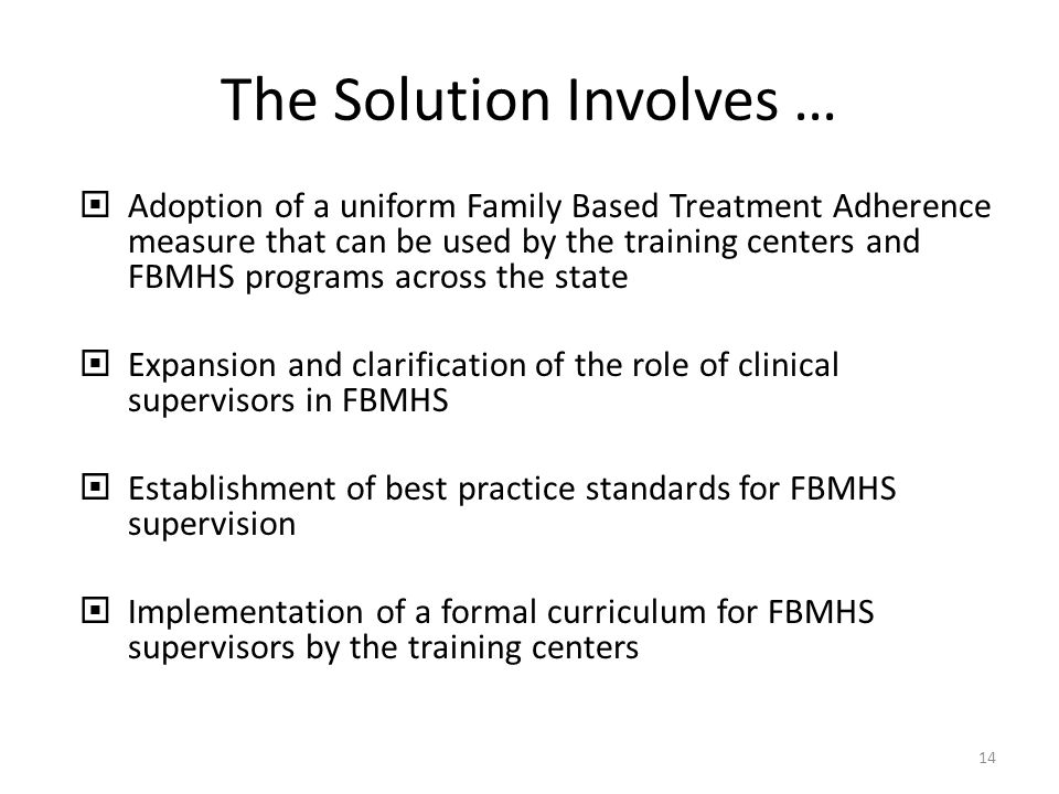 The Solution Involves … Adoption of a uniform Family Based Treatment Adherence measure that can be used by the training centers and FBMHS programs across the state Expansion and clarification of the role of clinical supervisors in FBMHS Establishment of best practice standards for FBMHS supervision Implementation of a formal curriculum for FBMHS supervisors by the training centers 14