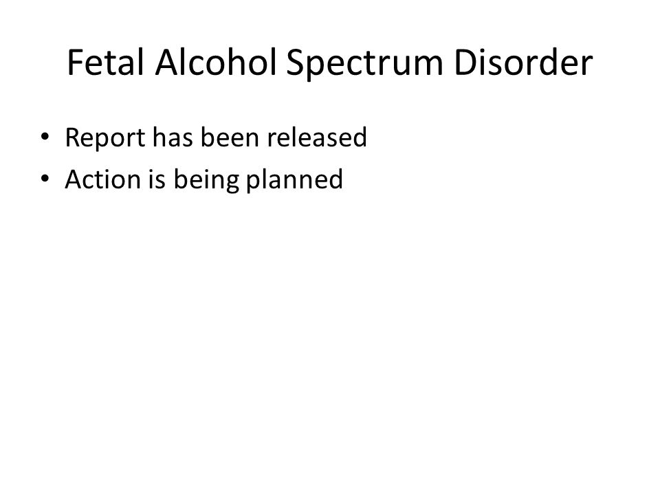 Fetal Alcohol Spectrum Disorder Report has been released Action is being planned