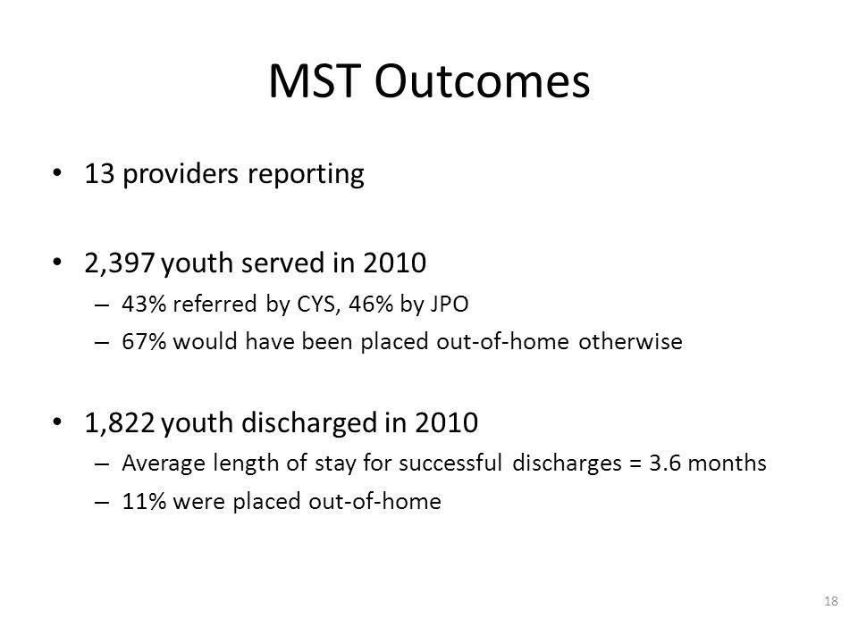 13 providers reporting 2,397 youth served in 2010 – 43% referred by CYS, 46% by JPO – 67% would have been placed out-of-home otherwise 1,822 youth discharged in 2010 – Average length of stay for successful discharges = 3.6 months – 11% were placed out-of-home 18 MST Outcomes