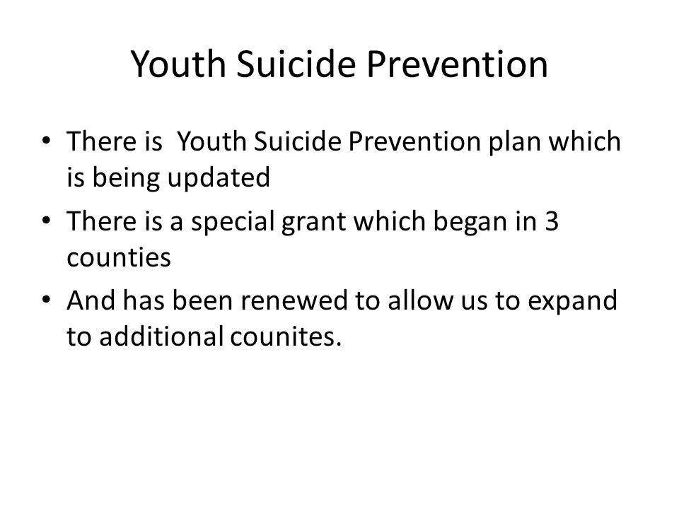 Youth Suicide Prevention There is Youth Suicide Prevention plan which is being updated There is a special grant which began in 3 counties And has been renewed to allow us to expand to additional counites.