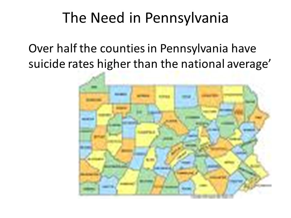The Need in Pennsylvania Over half the counties in Pennsylvania have suicide rates higher than the national average