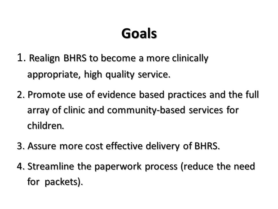 Goals Realign BHRS to become a more clinically appropriate, high quality service.