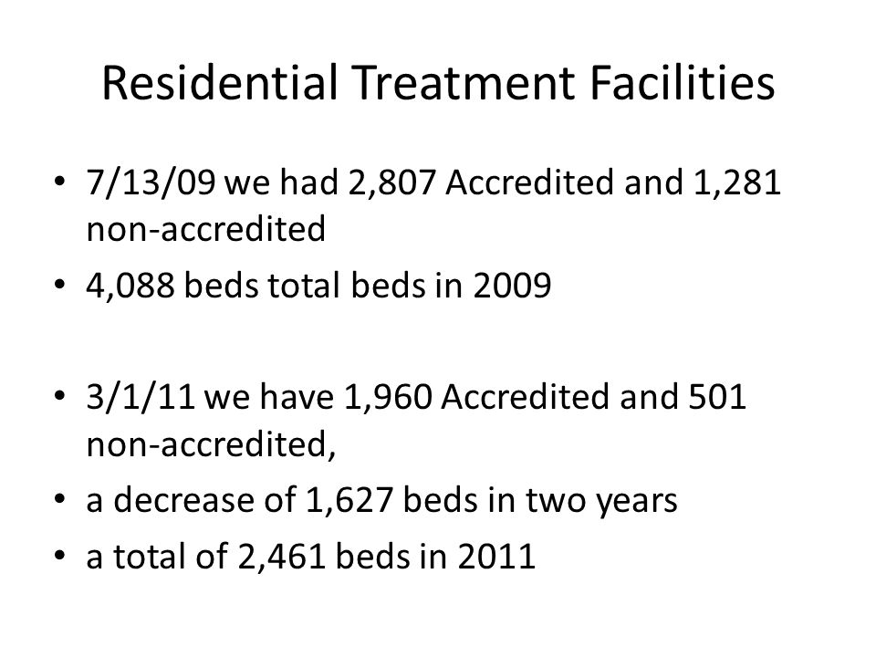 7/13/09 we had 2,807 Accredited and 1,281 non-accredited 4,088 beds total beds in 2009 3/1/11 we have 1,960 Accredited and 501 non-accredited, a decrease of 1,627 beds in two years a total of 2,461 beds in 2011 Residential Treatment Facilities