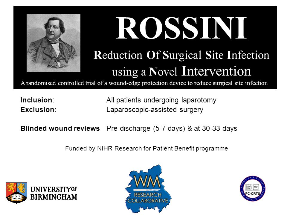 ROSSINI Reduction Of Surgical Site Infection using a Novel Intervention A randomised controlled trial of a wound-edge protection device to reduce surgical site infection Inclusion:All patients undergoing laparotomy Exclusion:Laparoscopic-assisted surgery Blinded wound reviews Pre-discharge (5-7 days) & at 30-33 days Funded by NIHR Research for Patient Benefit programme