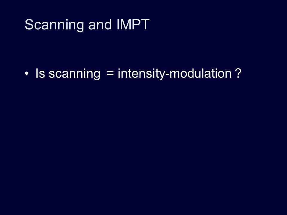 Scanning and IMPT Is scanning = intensity-modulation ?