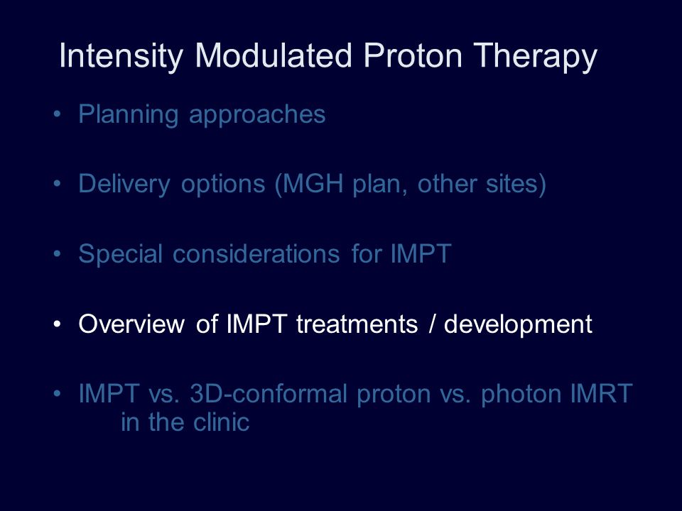 Intensity Modulated Proton Therapy Planning approaches Delivery options (MGH plan, other sites) Special considerations for IMPT Overview of IMPT treat