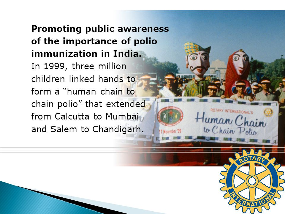® Promoting public awareness of the importance of polio immunization in India. In 1999, three million children linked hands to form a human chain to c