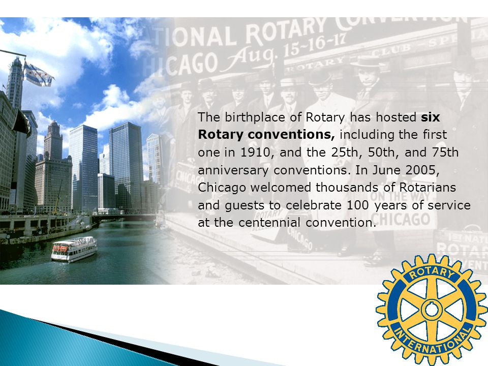 The birthplace of Rotary has hosted six Rotary conventions, including the first one in 1910, and the 25th, 50th, and 75th anniversary conventions. In