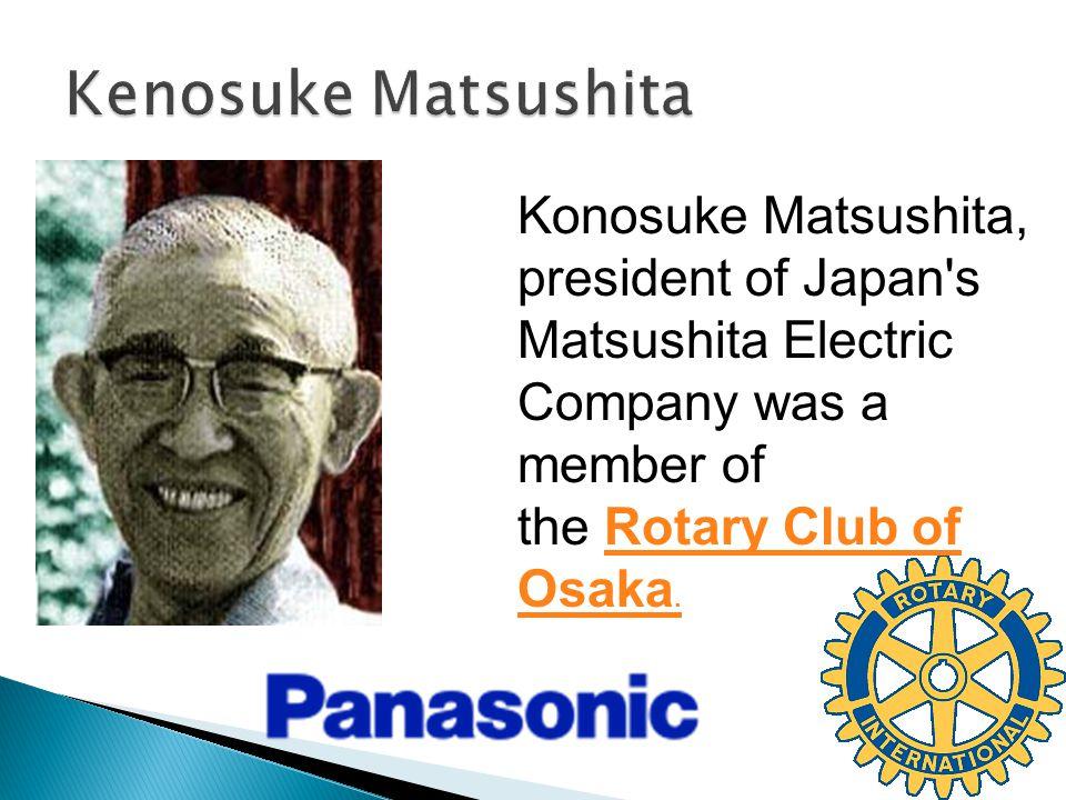 Konosuke Matsushita, president of Japan s Matsushita Electric Company was a member of the Rotary Club of Osaka.Rotary Club of Osaka.