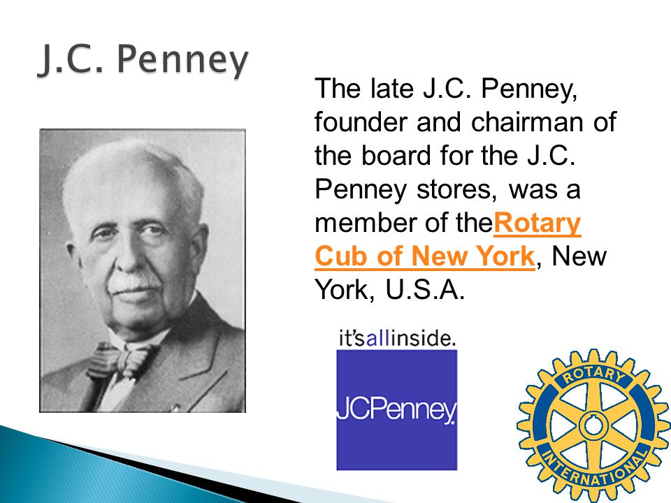 The late J.C. Penney, founder and chairman of the board for the J.C. Penney stores, was a member of theRotary Cub of New York, New York, U.S.A.Rotary