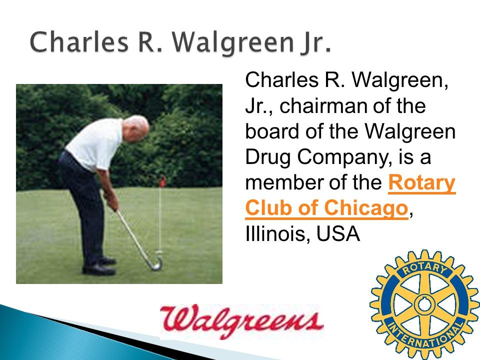 Charles R. Walgreen, Jr., chairman of the board of the Walgreen Drug Company, is a member of the Rotary Club of Chicago, Illinois, USARotary Club of C