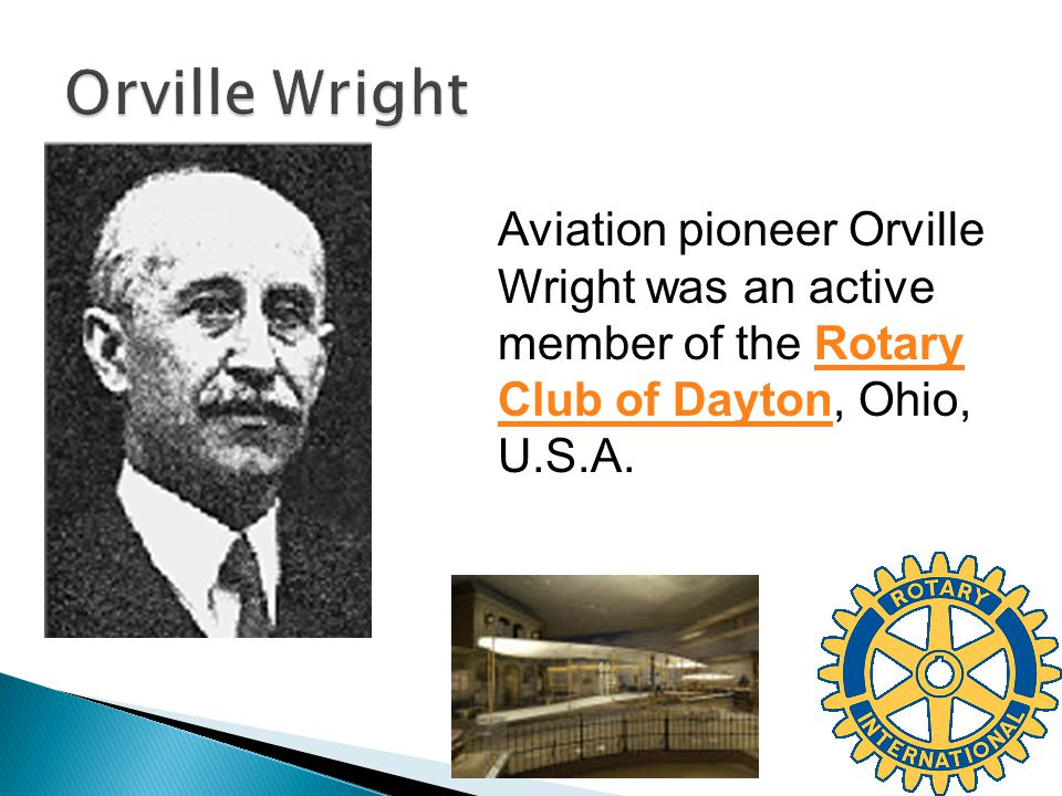 Aviation pioneer Orville Wright was an active member of the Rotary Club of Dayton, Ohio, U.S.A.Rotary Club of Dayton