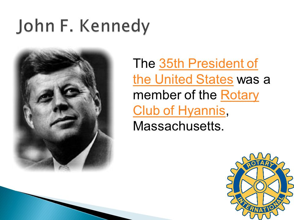 The 35th President of the United States was a member of the Rotary Club of Hyannis, Massachusetts.35th President of the United StatesRotary Club of Hy