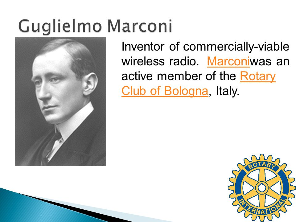 Inventor of commercially-viable wireless radio. Marconiwas an active member of the Rotary Club of Bologna, Italy.MarconiRotary Club of Bologna