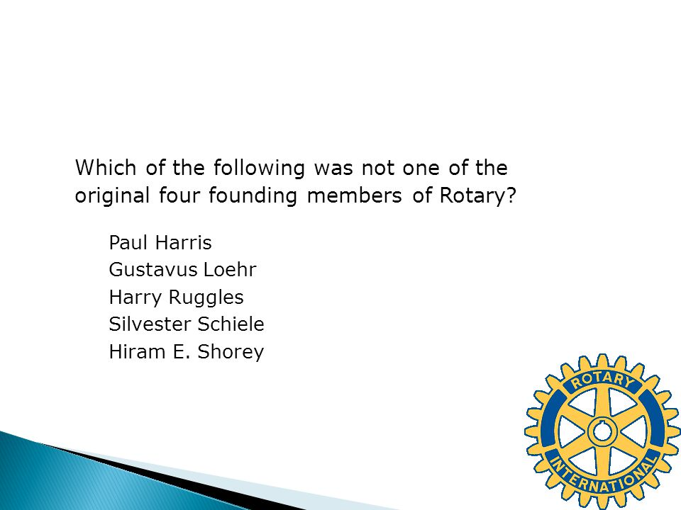Which of the following was not one of the original four founding members of Rotary? Paul Harris Gustavus Loehr Harry Ruggles Silvester Schiele Hiram E