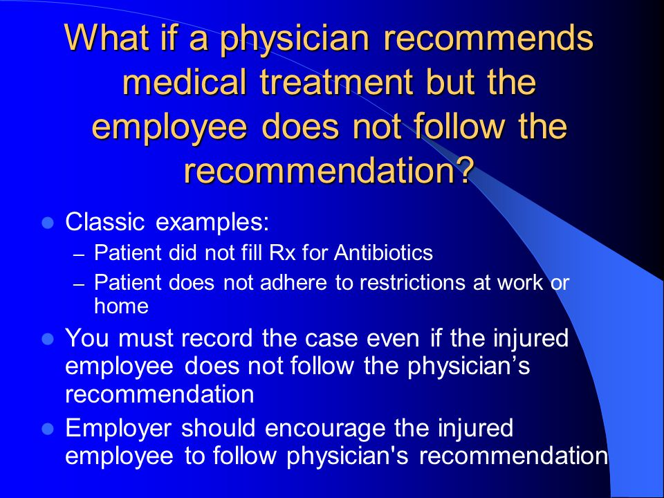 What if a physician recommends medical treatment but the employee does not follow the recommendation? Classic examples: – Patient did not fill Rx for