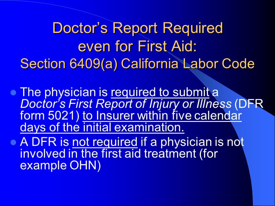 Doctors Report Required even for First Aid: Section 6409(a) California Labor Code The physician is required to submit a Doctors First Report of Injury