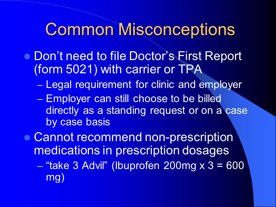 Common Misconceptions Dont need to file Doctors First Report (form 5021) with carrier or TPA – Legal requirement for clinic and employer – Employer ca