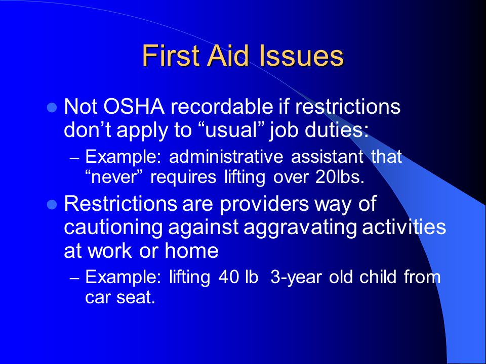 First Aid Issues Not OSHA recordable if restrictions dont apply to usual job duties: – Example: administrative assistant that never requires lifting o