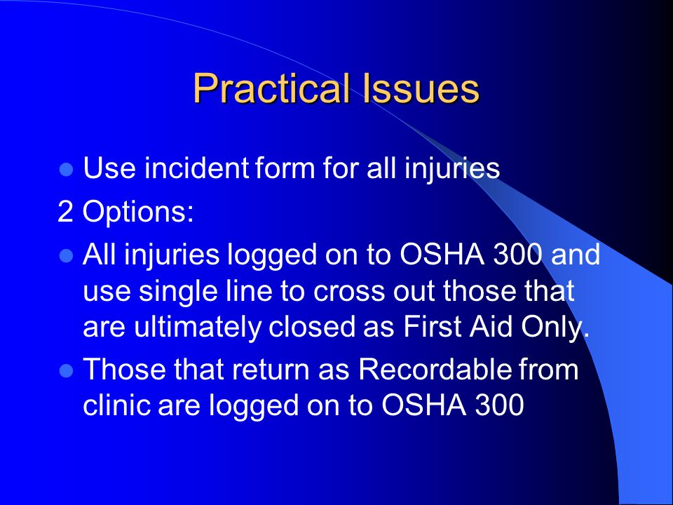 Practical Issues Use incident form for all injuries 2 Options: All injuries logged on to OSHA 300 and use single line to cross out those that are ulti