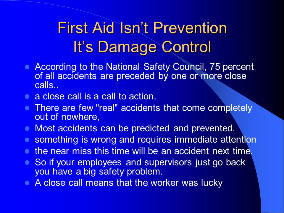 First Aid Isnt Prevention Its Damage Control According to the National Safety Council, 75 percent of all accidents are preceded by one or more close c