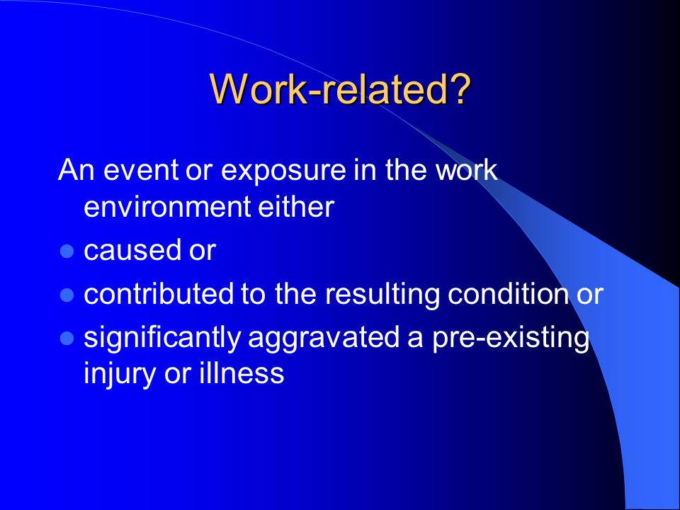 Work-related? An event or exposure in the work environment either caused or contributed to the resulting condition or significantly aggravated a pre-e