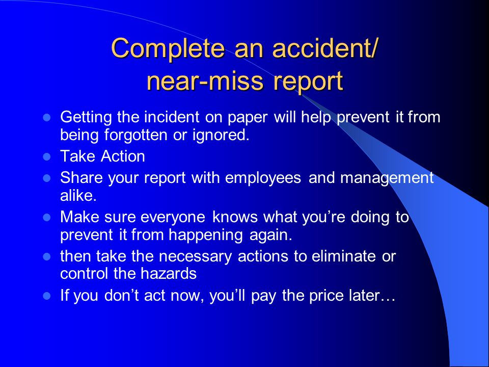Complete an accident/ near-miss report Getting the incident on paper will help prevent it from being forgotten or ignored. Take Action Share your repo