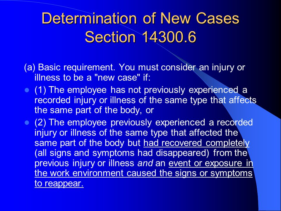 Determination of New Cases Section 14300.6 (a) Basic requirement. You must consider an injury or illness to be a