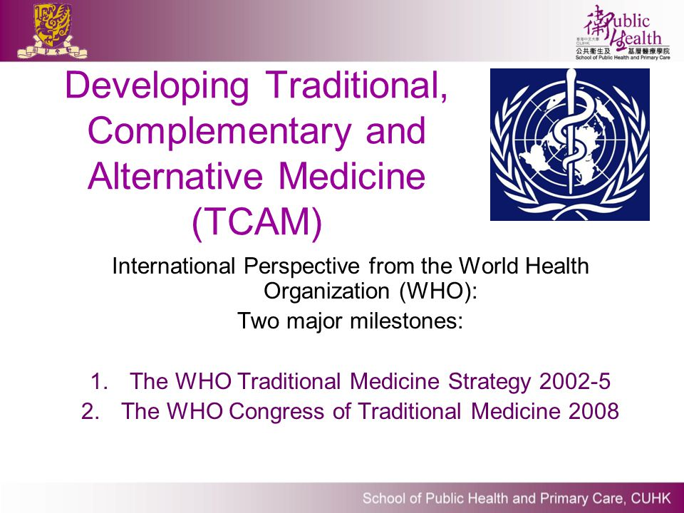 Developing Traditional, Complementary and Alternative Medicine (TCAM) International Perspective from the World Health Organization (WHO): Two major mi