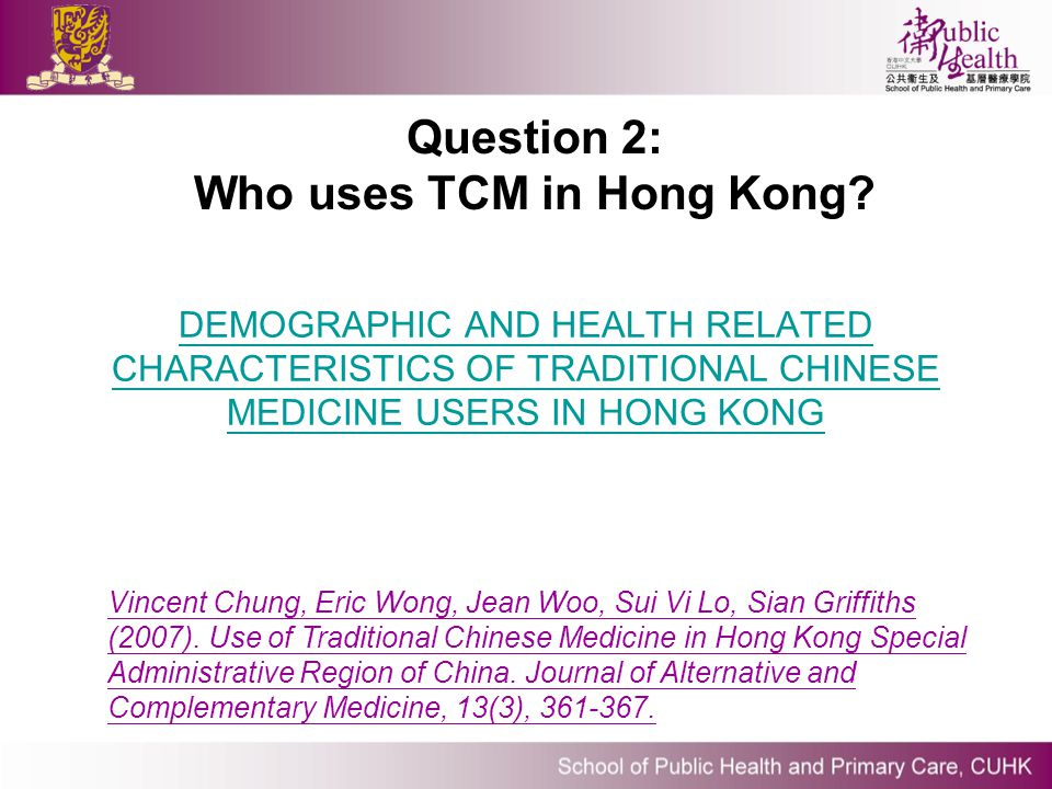 Question 2: Who uses TCM in Hong Kong? Vincent Chung, Eric Wong, Jean Woo, Sui Vi Lo, Sian Griffiths (2007). Use of Traditional Chinese Medicine in Ho