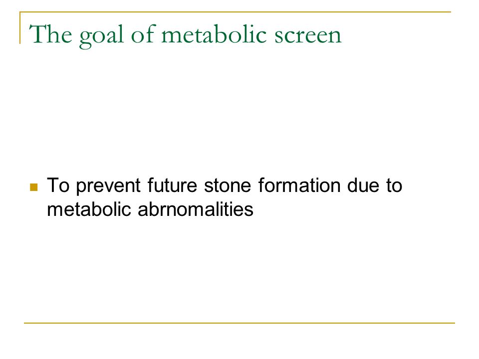 The goal of metabolic screen To prevent future stone formation due to metabolic abrnomalities