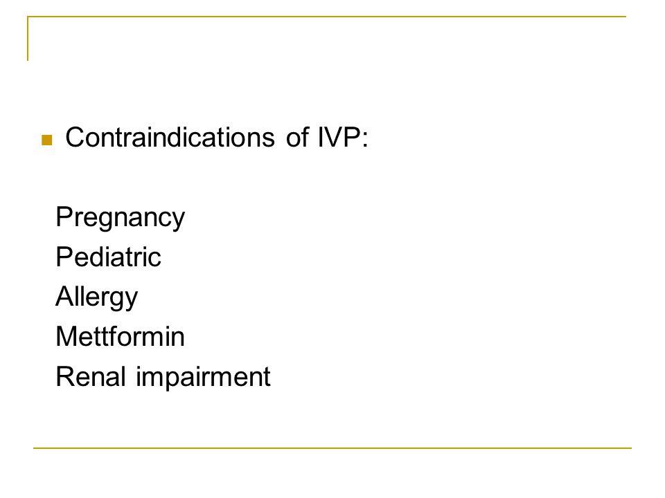 Contraindications of IVP: Pregnancy Pediatric Allergy Mettformin Renal impairment