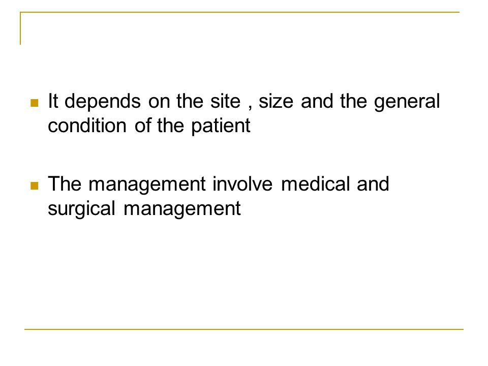 It depends on the site, size and the general condition of the patient The management involve medical and surgical management