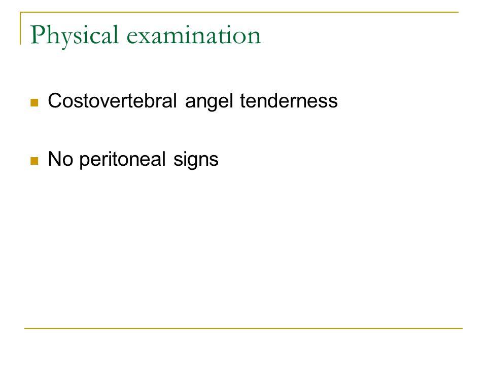 Physical examination Costovertebral angel tenderness No peritoneal signs