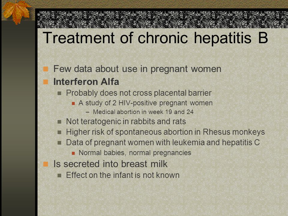 Treatment of chronic hepatitis B Few data about use in pregnant women Interferon Alfa Probably does not cross placental barrier A study of 2 HIV-positive pregnant women –Medical abortion in week 19 and 24 Not teratogenic in rabbits and rats Higher risk of spontaneous abortion in Rhesus monkeys Data of pregnant women with leukemia and hepatitis C Normal babies, normal pregnancies Is secreted into breast milk Effect on the infant is not known