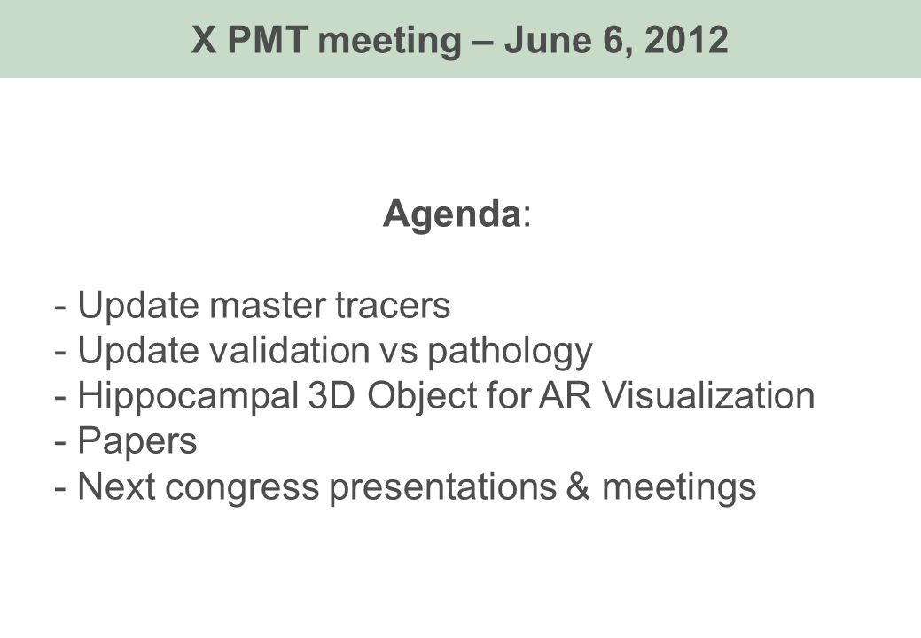 Agenda: - Update master tracers - Update validation vs pathology - Hippocampal 3D Object for AR Visualization - Papers - Next congress presentations & meetings X PMT meeting – June 6, 2012