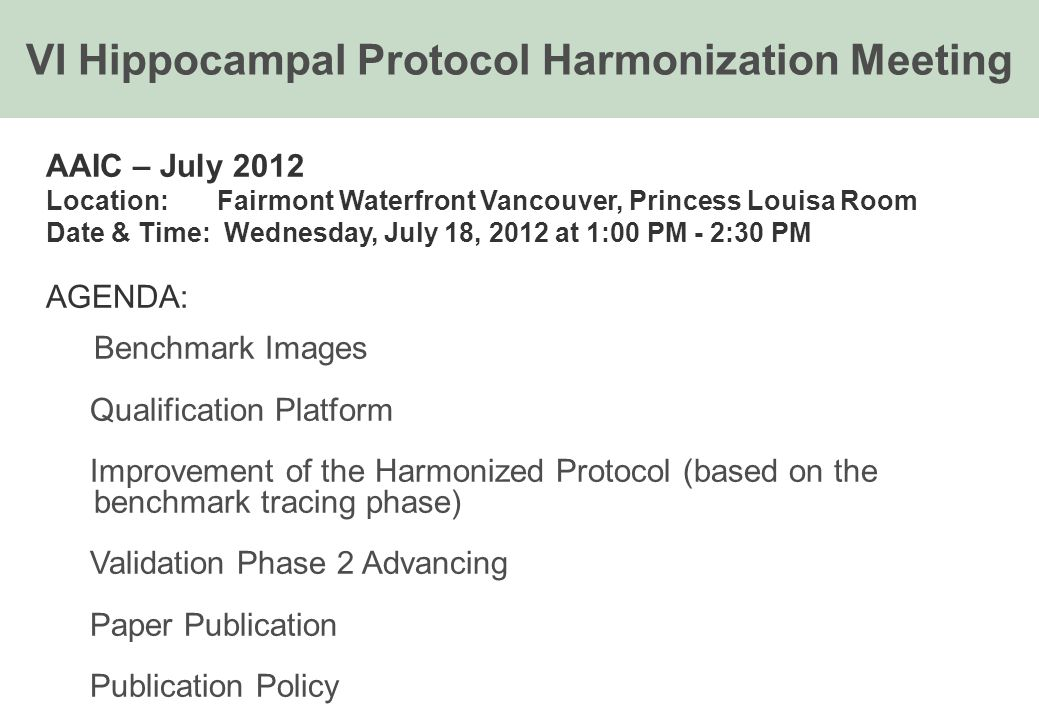 AAIC – July 2012 Location: Fairmont Waterfront Vancouver, Princess Louisa Room Date & Time: Wednesday, July 18, 2012 at 1:00 PM - 2:30 PM AGENDA: Benchmark Images Qualification Platform Improvement of the Harmonized Protocol (based on the benchmark tracing phase) Validation Phase 2 Advancing Paper Publication Publication Policy VI Hippocampal Protocol Harmonization Meeting