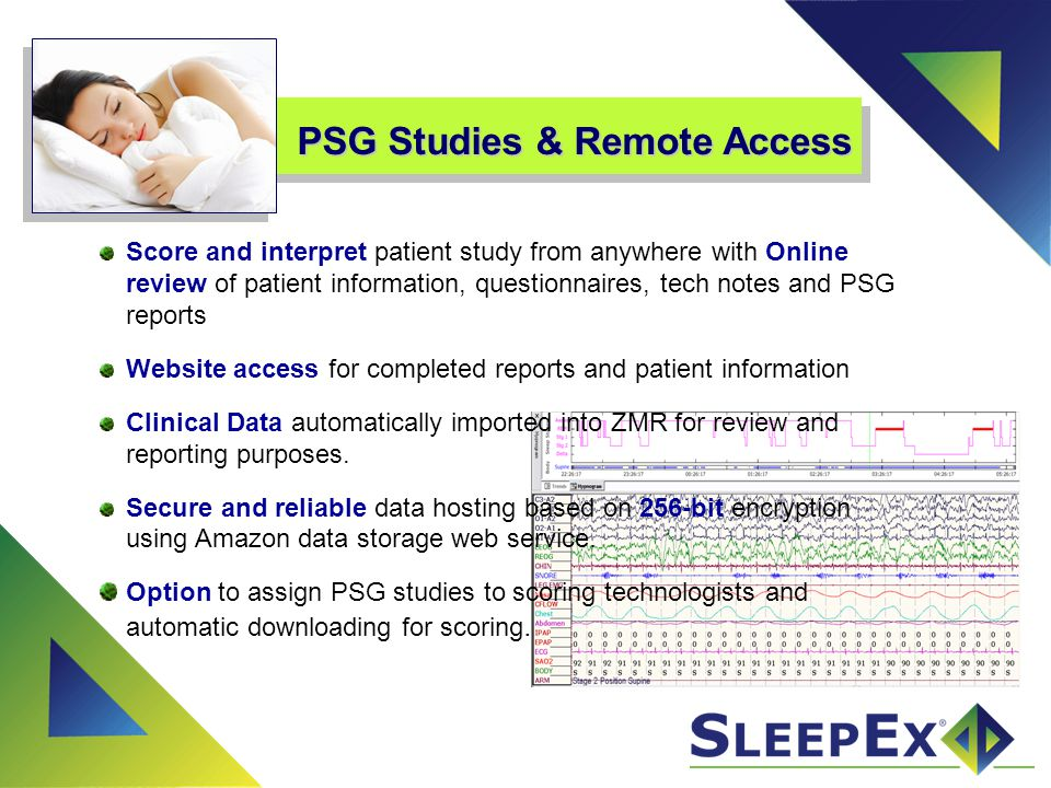 Physician Interpretation Interpret studies from anywhere and use Online access to review patient reports and demographics Email notifications of study status for prompt patient care Digital Signature automatically inserted upon completion of interpretation and for therapy orders when necessary Option to have scored data automatically downloaded to avoid wasting time spent downloading large files Physician Over Read management module for QA Microsoft® Office documents can be edited online in our browser and ZMR supports voice recognition plug-ins for Microsoft Office