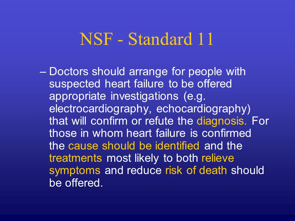 NSF - Standard 11 –Doctors should arrange for people with suspected heart failure to be offered appropriate investigations (e.g. electrocardiography,