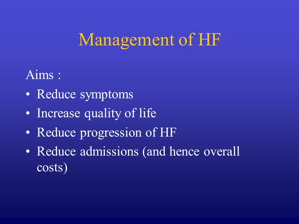 Management of HF Aims : Reduce symptoms Increase quality of life Reduce progression of HF Reduce admissions (and hence overall costs)
