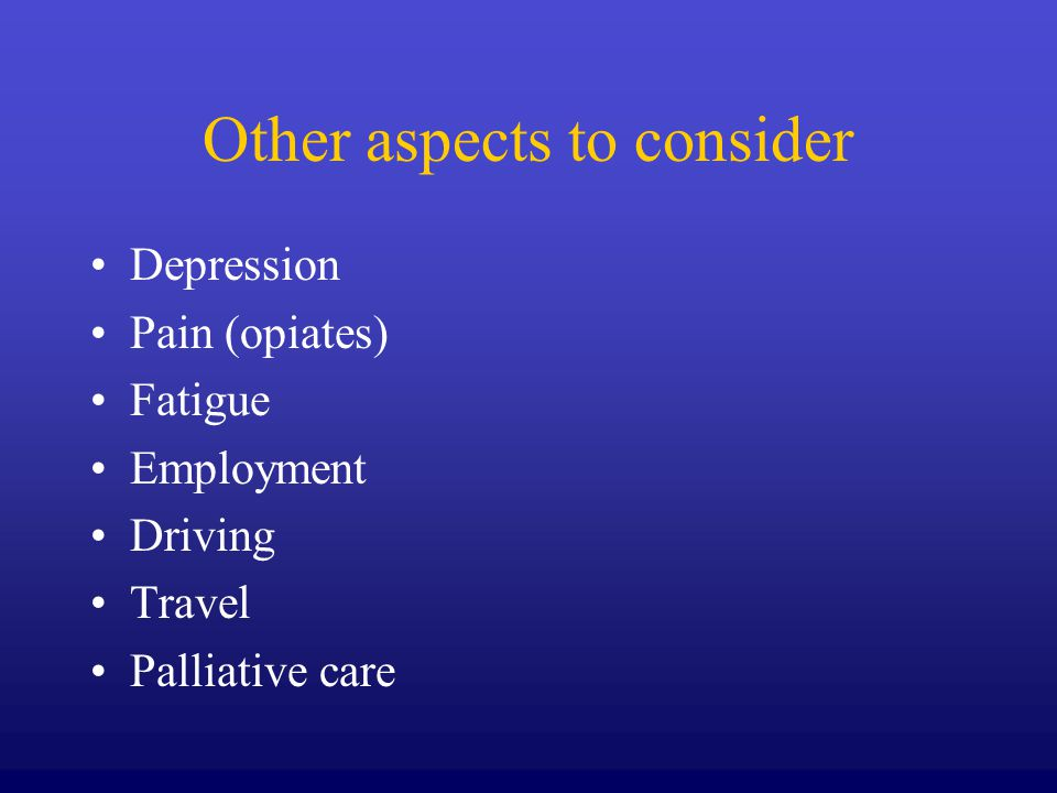 Other aspects to consider Depression Pain (opiates) Fatigue Employment Driving Travel Palliative care