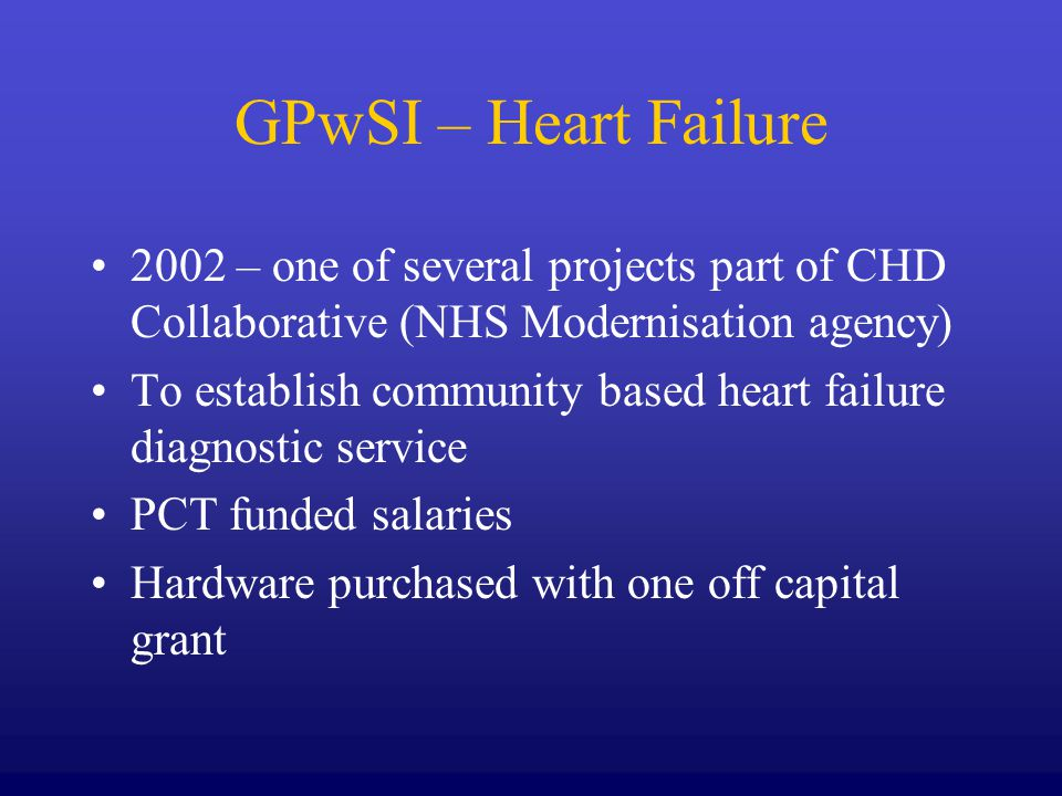 GPwSI – Heart Failure 2002 – one of several projects part of CHD Collaborative (NHS Modernisation agency) To establish community based heart failure diagnostic service PCT funded salaries Hardware purchased with one off capital grant