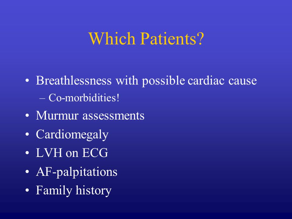 Which Patients? Breathlessness with possible cardiac cause –Co-morbidities! Murmur assessments Cardiomegaly LVH on ECG AF-palpitations Family history