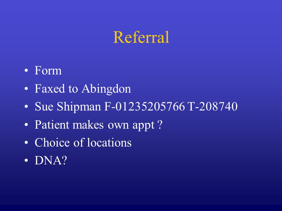 Referral Form Faxed to Abingdon Sue Shipman F-01235205766 T-208740 Patient makes own appt ? Choice of locations DNA?