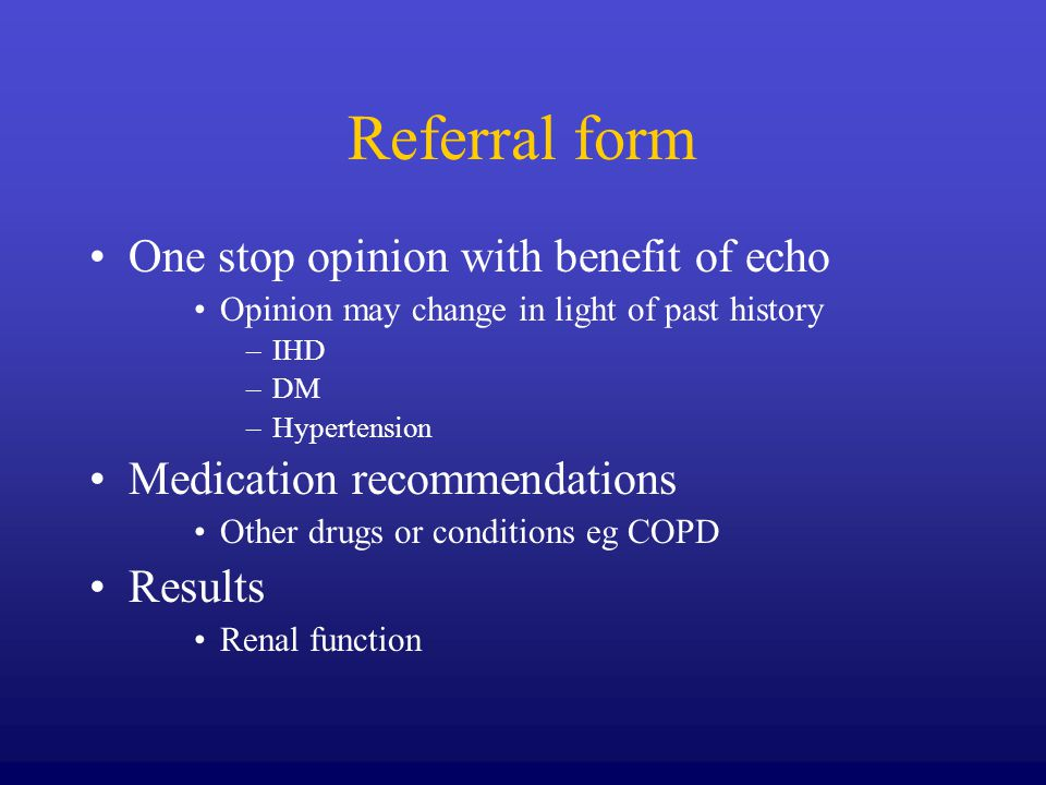Referral form One stop opinion with benefit of echo Opinion may change in light of past history –IHD –DM –Hypertension Medication recommendations Other drugs or conditions eg COPD Results Renal function