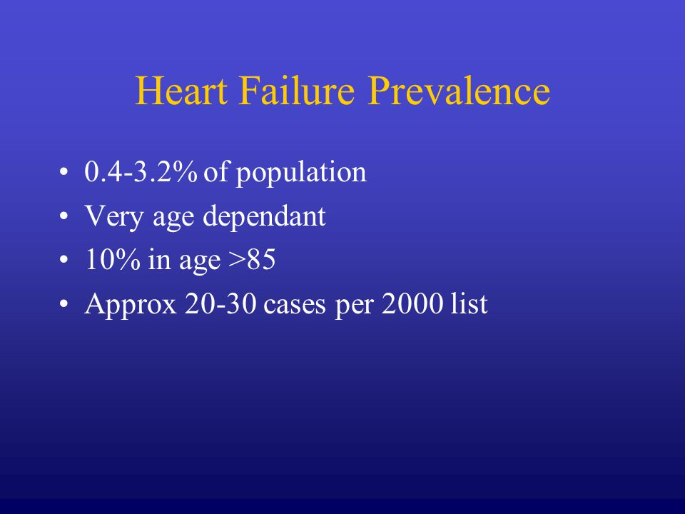Heart Failure Prevalence 0.4-3.2% of population Very age dependant 10% in age >85 Approx 20-30 cases per 2000 list