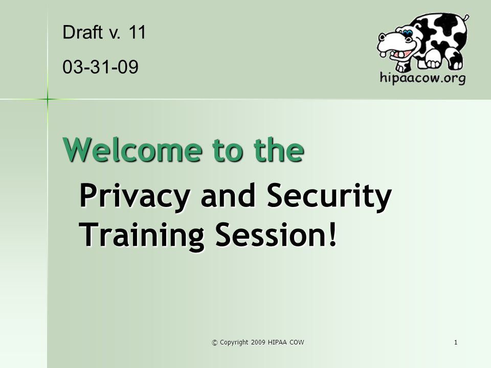 © Copyright 2009 HIPAA COW1 Welcome to the Privacy and Security Training Session! Draft v. 11 03-31-09