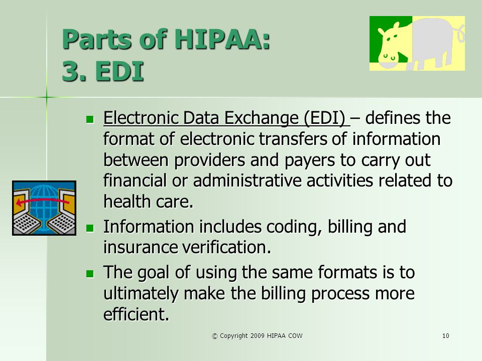 © Copyright 2009 HIPAA COW10 Parts of HIPAA: 3. EDI Electronic Data Exchange (EDI) – defines the format of electronic transfers of information between