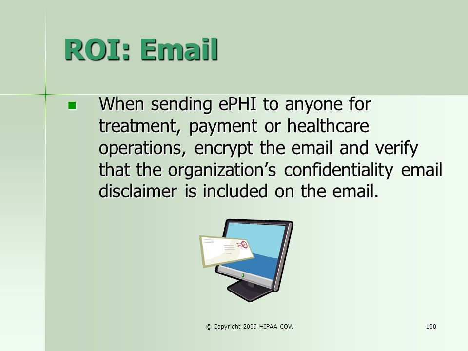 © Copyright 2009 HIPAA COW100 ROI: Email When sending ePHI to anyone for treatment, payment or healthcare operations, encrypt the email and verify tha